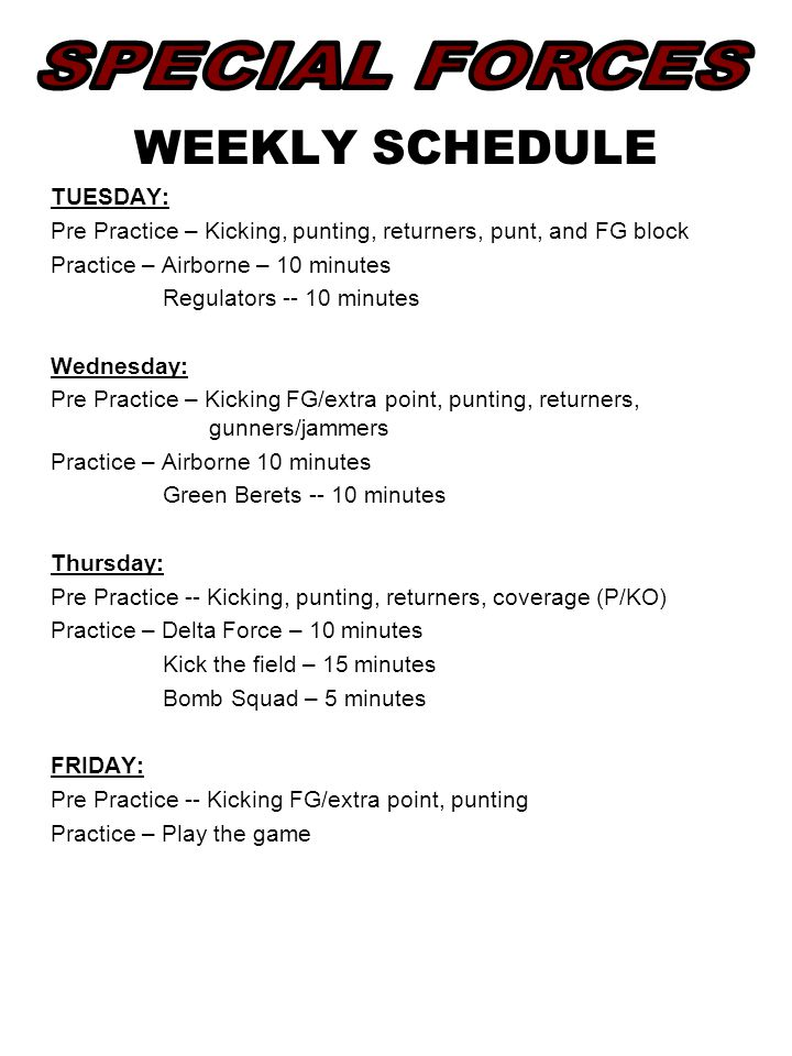 WEEKLY SCHEDULE TUESDAY: Pre Practice – Kicking, punting, returners, punt, and FG block Practice – Airborne – 10 minutes Regulators -- 10 minutes Wednesday: Pre Practice – Kicking FG/extra point, punting, returners, gunners/jammers Practice – Airborne 10 minutes Green Berets -- 10 minutes Thursday: Pre Practice -- Kicking, punting, returners, coverage (P/KO) Practice – Delta Force – 10 minutes Kick the field – 15 minutes Bomb Squad – 5 minutes FRIDAY: Pre Practice -- Kicking FG/extra point, punting Practice – Play the game