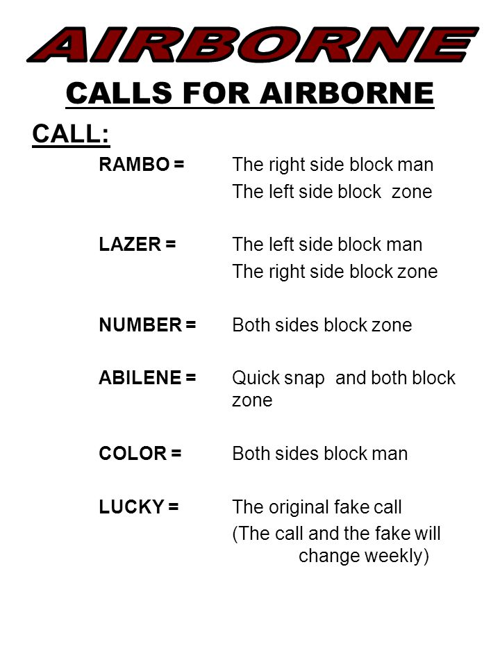 CALLS FOR AIRBORNE CALL: RAMBO = The right side block man The left side block zone LAZER =The left side block man The right side block zone NUMBER = Both sides block zone ABILENE = Quick snap and both block zone COLOR = Both sides block man LUCKY = The original fake call (The call and the fake will change weekly)