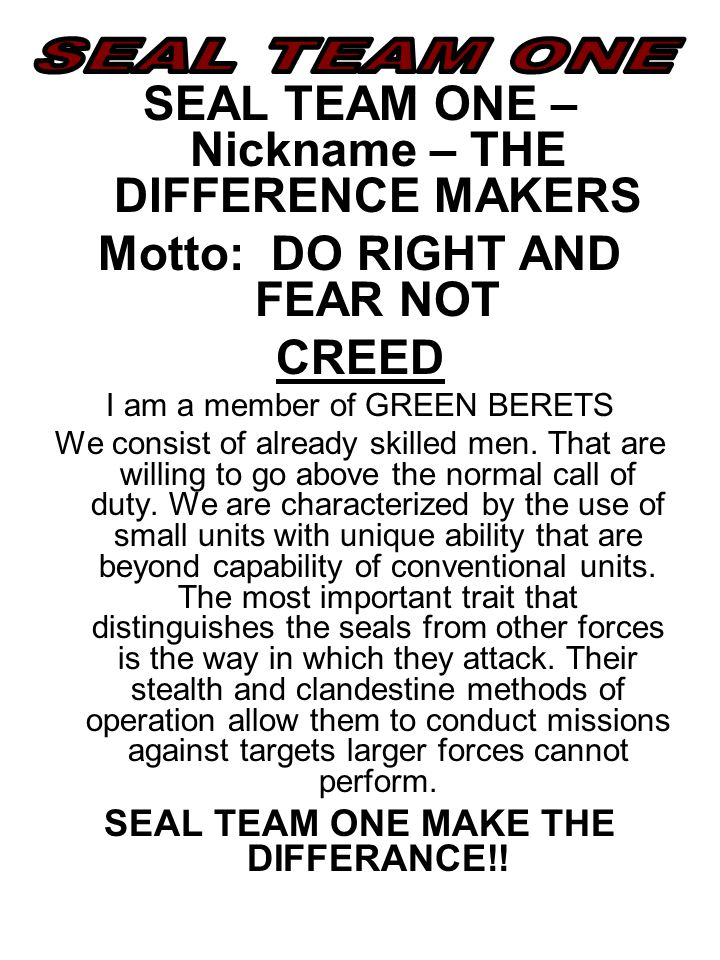 SEAL TEAM ONE – Nickname – THE DIFFERENCE MAKERS Motto: DO RIGHT AND FEAR NOT CREED I am a member of GREEN BERETS We consist of already skilled men.