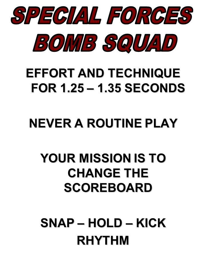 EFFORT AND TECHNIQUE FOR 1.25 – 1.35 SECONDS NEVER A ROUTINE PLAY YOUR MISSION IS TO CHANGE THE SCOREBOARD SNAP – HOLD – KICK RHYTHM