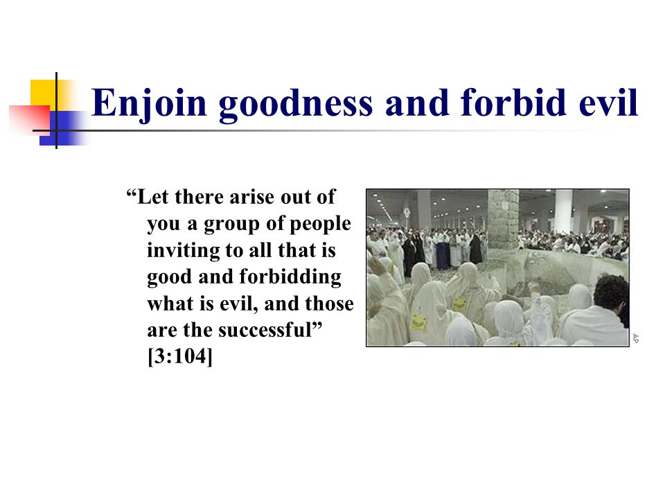 Enjoin goodness and forbid evil Let there arise out of you a group of people inviting to all that is good and forbidding what is evil, and those are the successful [3:104]