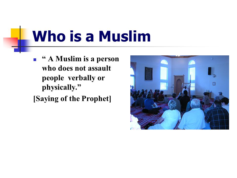 Who is a Muslim A Muslim is a person who does not assault people verbally or physically. [Saying of the Prophet]