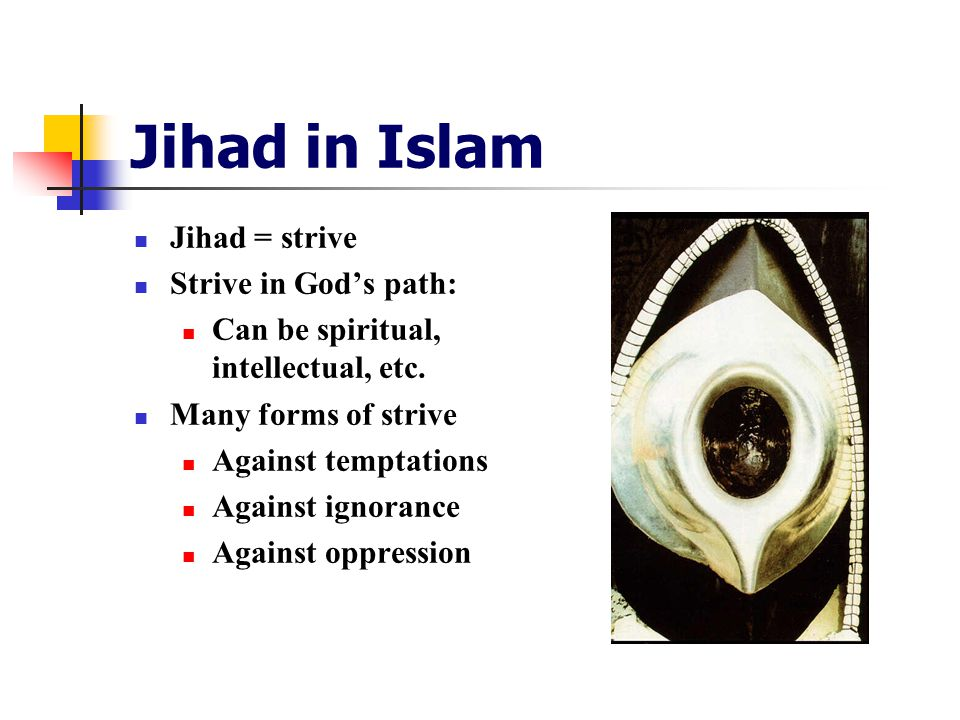 Jihad in Islam Jihad = strive Strive in God's path: Can be spiritual, intellectual, etc.
