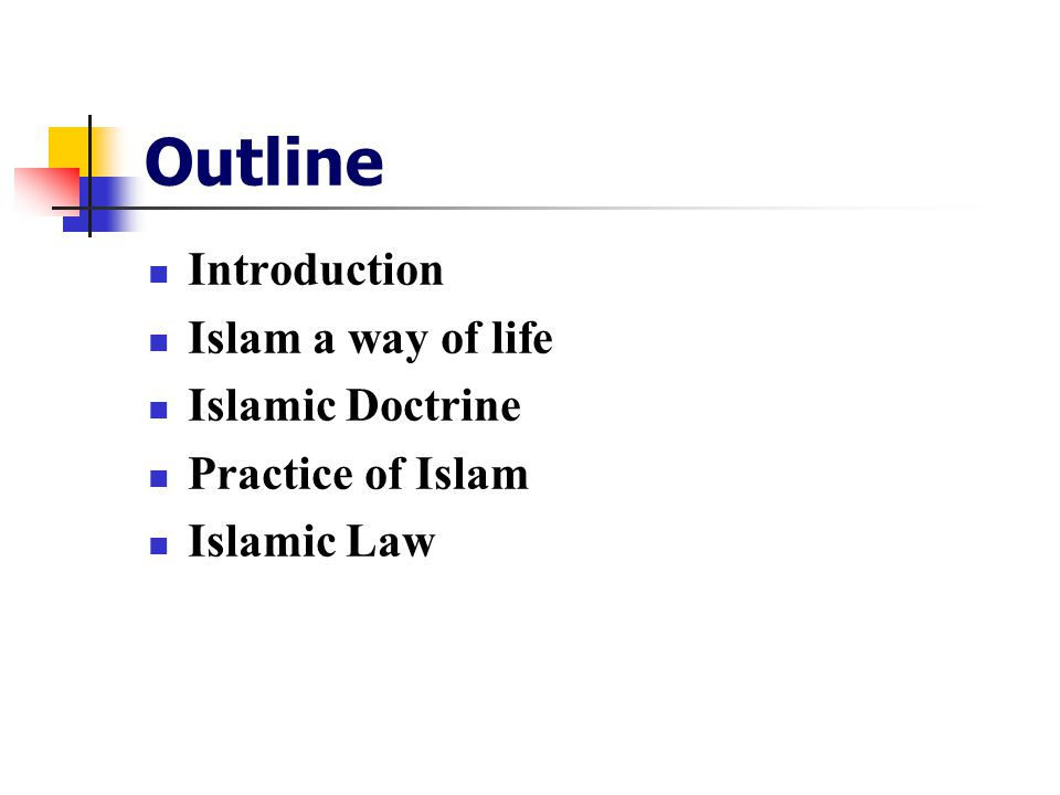 Outline Introduction Islam a way of life Islamic Doctrine Practice of Islam Islamic Law
