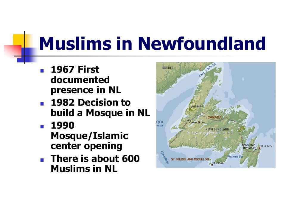 Muslims in Newfoundland 1967 First documented presence in NL 1982 Decision to build a Mosque in NL 1990 Mosque/Islamic center opening There is about 600 Muslims in NL