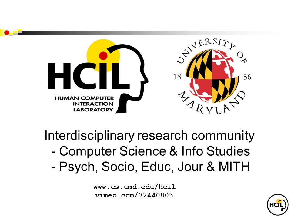 Interdisciplinary research community - Computer Science & Info Studies - Psych, Socio, Educ, Jour & MITH www.cs.umd.edu/hcil vimeo.com/72440805