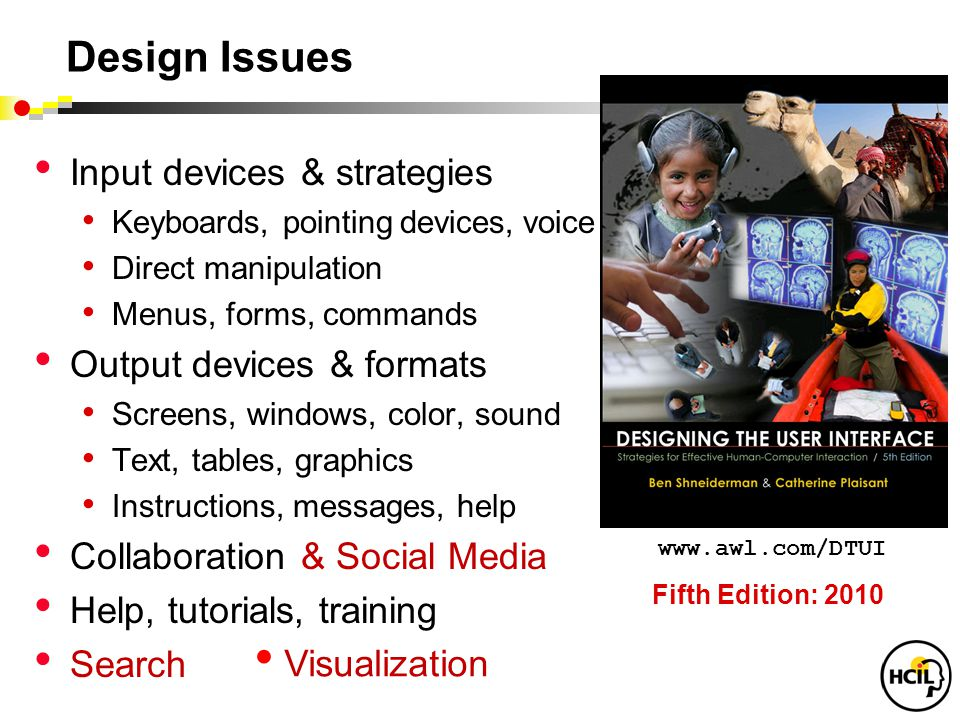 Design Issues Input devices & strategies Keyboards, pointing devices, voice Direct manipulation Menus, forms, commands Output devices & formats Screens, windows, color, sound Text, tables, graphics Instructions, messages, help Collaboration & Social Media Help, tutorials, training Search www.awl.com/DTUI Fifth Edition: 2010 Visualization