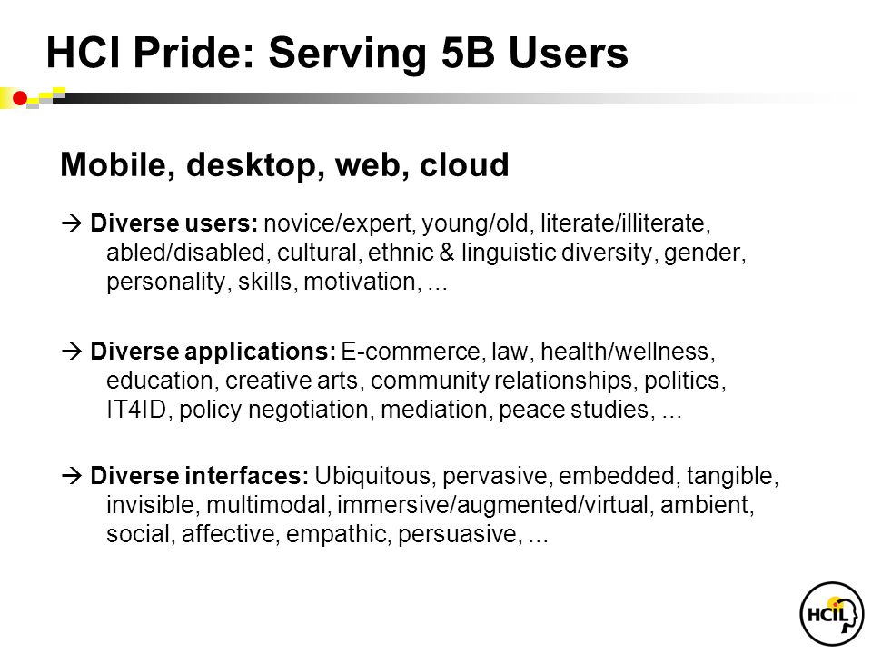 HCI Pride: Serving 5B Users Mobile, desktop, web, cloud  Diverse users: novice/expert, young/old, literate/illiterate, abled/disabled, cultural, ethnic & linguistic diversity, gender, personality, skills, motivation,...