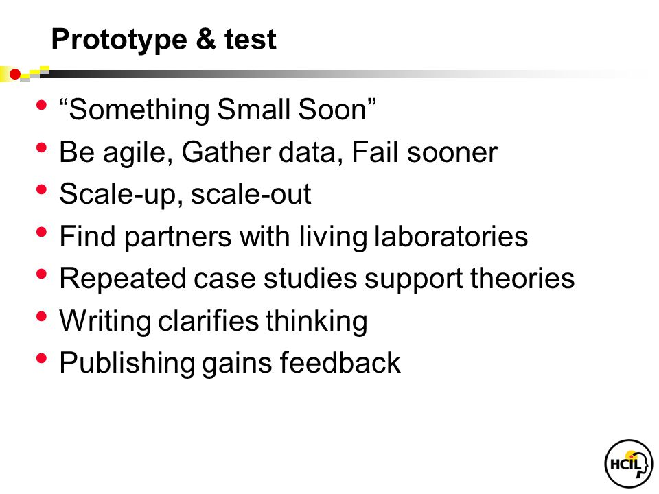Prototype & test Something Small Soon Be agile, Gather data, Fail sooner Scale-up, scale-out Find partners with living laboratories Repeated case studies support theories Writing clarifies thinking Publishing gains feedback