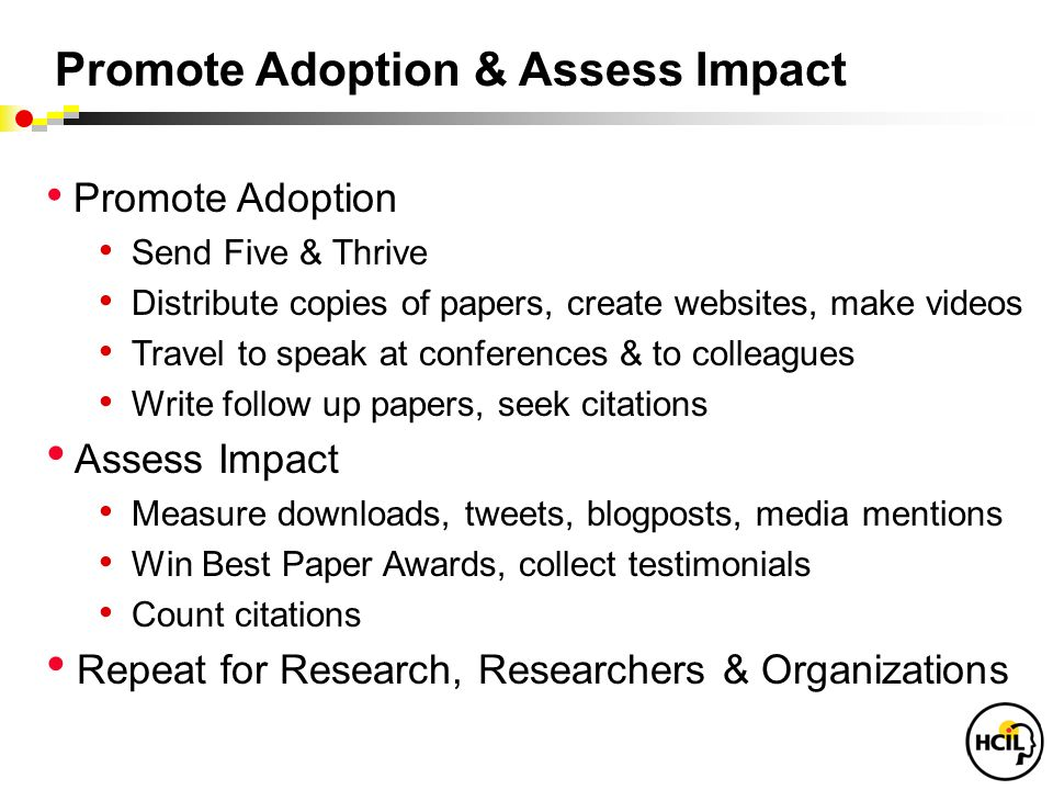 Promote Adoption & Assess Impact Promote Adoption Send Five & Thrive Distribute copies of papers, create websites, make videos Travel to speak at conferences & to colleagues Write follow up papers, seek citations Assess Impact Measure downloads, tweets, blogposts, media mentions Win Best Paper Awards, collect testimonials Count citations Repeat for Research, Researchers & Organizations