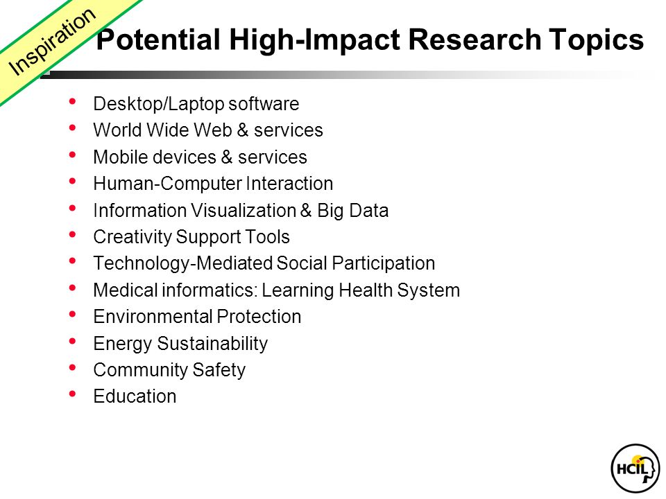 Desktop/Laptop software World Wide Web & services Mobile devices & services Human-Computer Interaction Information Visualization & Big Data Creativity Support Tools Technology-Mediated Social Participation Medical informatics: Learning Health System Environmental Protection Energy Sustainability Community Safety Education Potential High-Impact Research Topics Inspiration