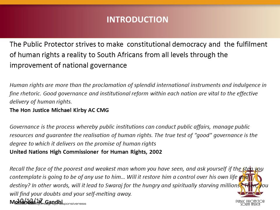 10/12/17 The Public Protector strives to make constitutional democracy and the fulfilment of human rights a reality to South Africans from all levels through the improvement of national governance Human rights are more than the proclamation of splendid international instruments and indulgence in fine rhetoric.