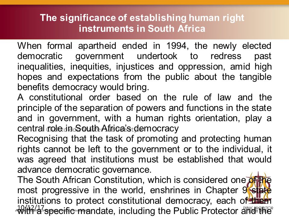Click to edit Master subtitle style 10/12/17 The significance of establishing human right instruments in South Africa When formal apartheid ended in 1994, the newly elected democratic government undertook to redress past inequalities, inequities, injustices and oppression, amid high hopes and expectations from the public about the tangible benefits democracy would bring.