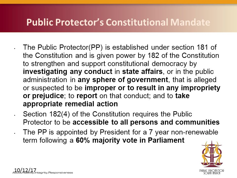 10/12/17 Public Protector's Constitutional Mandate The Public Protector(PP) is established under section 181 of the Constitution and is given power by 182 of the Constitution to strengthen and support constitutional democracy by investigating any conduct in state affairs, or in the public administration in any sphere of government, that is alleged or suspected to be improper or to result in any impropriety or prejudice; to report on that conduct; and to take appropriate remedial action Section 182(4) of the Constitution requires the Public Protector to be accessible to all persons and communities The PP is appointed by President for a 7 year non-renewable term following a 60% majority vote in Parliament