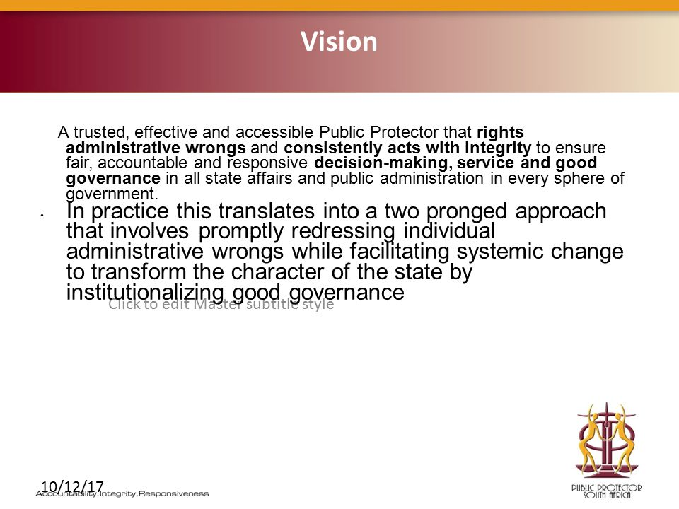 Click to edit Master subtitle style 10/12/17 A trusted, effective and accessible Public Protector that rights administrative wrongs and consistently acts with integrity to ensure fair, accountable and responsive decision-making, service and good governance in all state affairs and public administration in every sphere of government.
