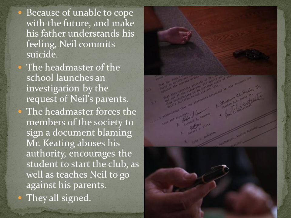Because of unable to cope with the future, and make his father understands his feeling, Neil commits suicide. The headmaster of the school launches an