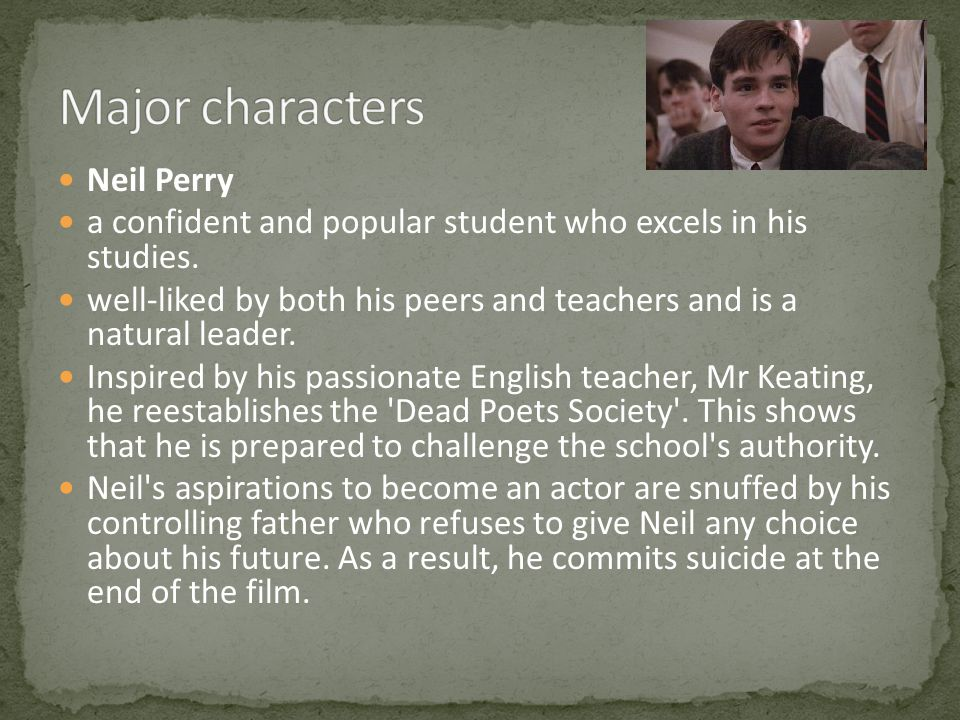 Neil Perry a confident and popular student who excels in his studies. well-liked by both his peers and teachers and is a natural leader. Inspired by h
