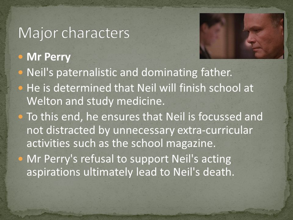 Mr Perry Neil's paternalistic and dominating father. He is determined that Neil will finish school at Welton and study medicine. To this end, he ensur