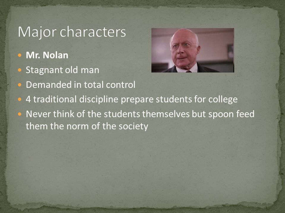 Mr. Nolan Stagnant old man Demanded in total control 4 traditional discipline prepare students for college Never think of the students themselves but
