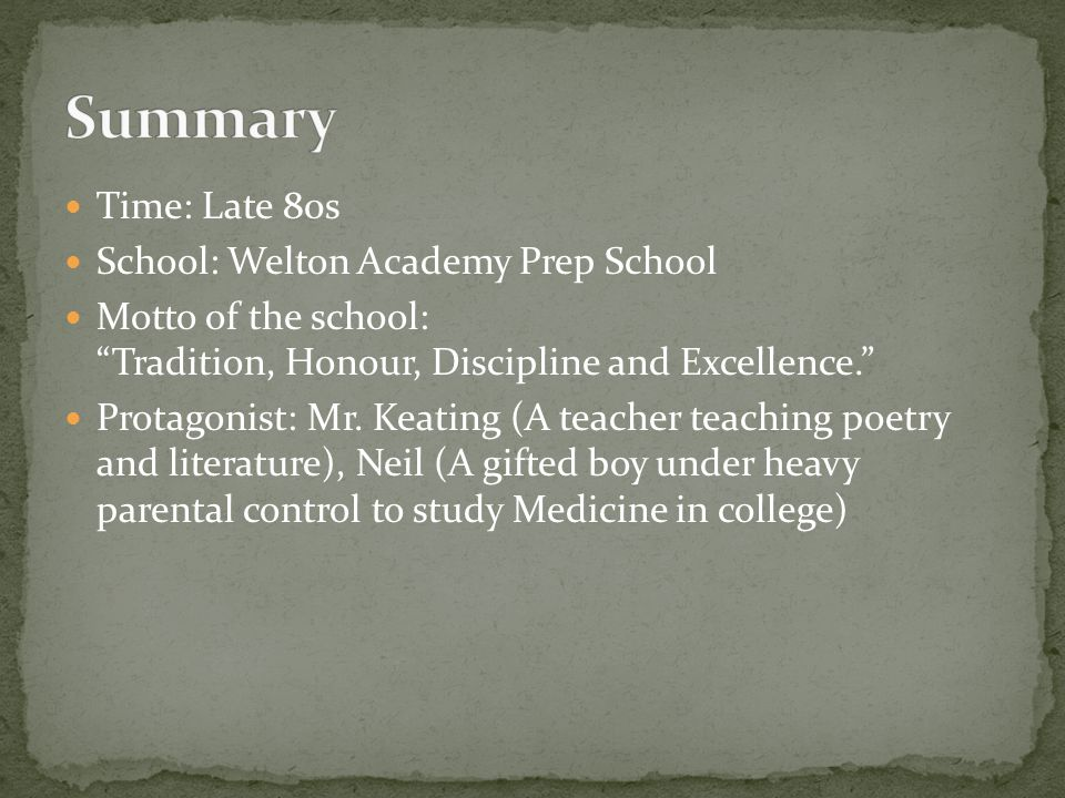 "Time: Late 80s School: Welton Academy Prep School Motto of the school: ""Tradition, Honour, Discipline and Excellence."" Protagonist: Mr. Keating (A tea"