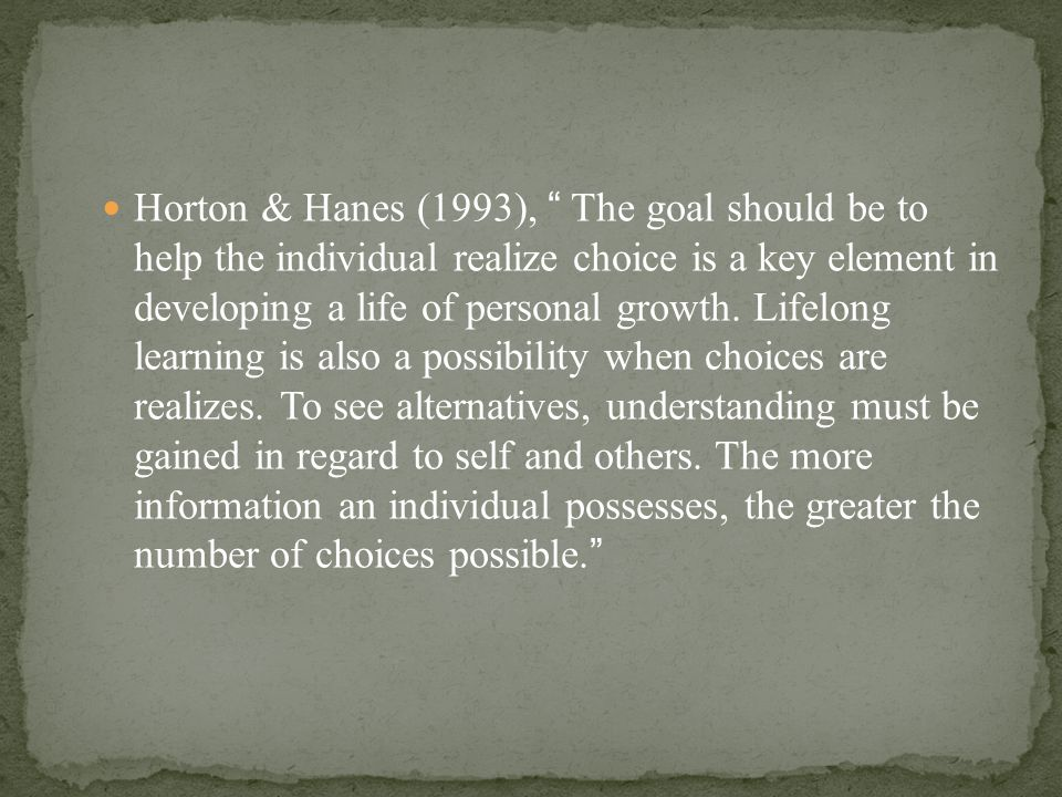 "Horton & Hanes (1993), "" The goal should be to help the individual realize choice is a key element in developing a life of personal growth. Lifelong l"