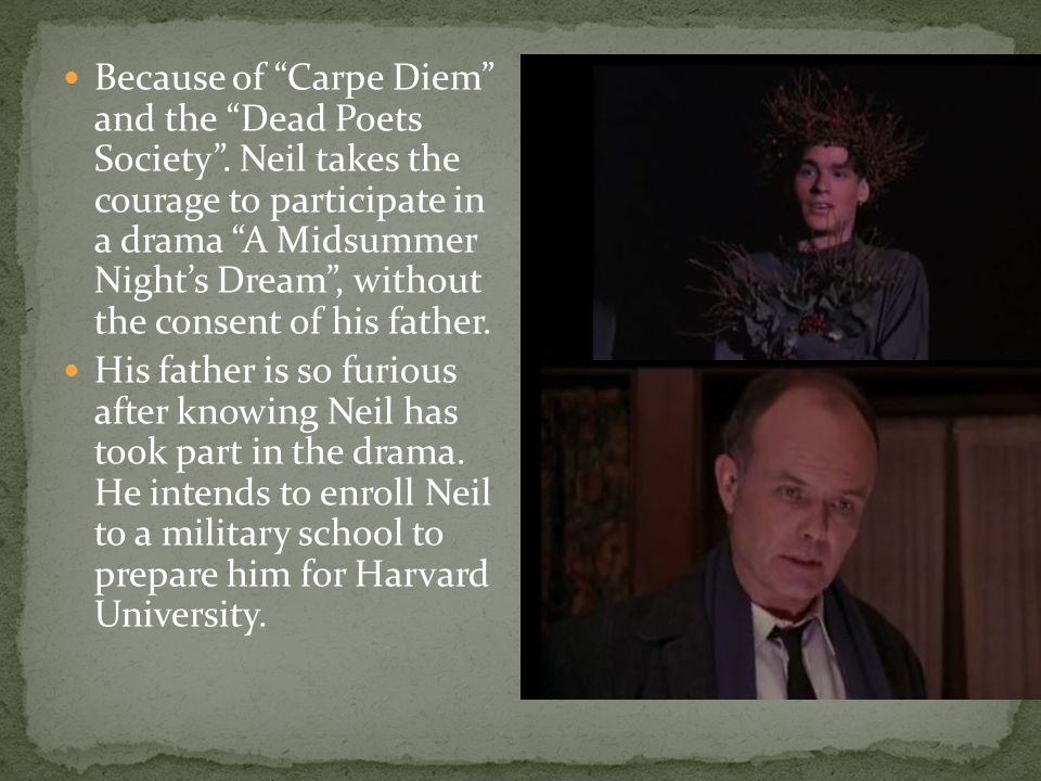 "Because of ""Carpe Diem"" and the ""Dead Poets Society"". Neil takes the courage to participate in a drama ""A Midsummer Night's Dream"", without the consen"