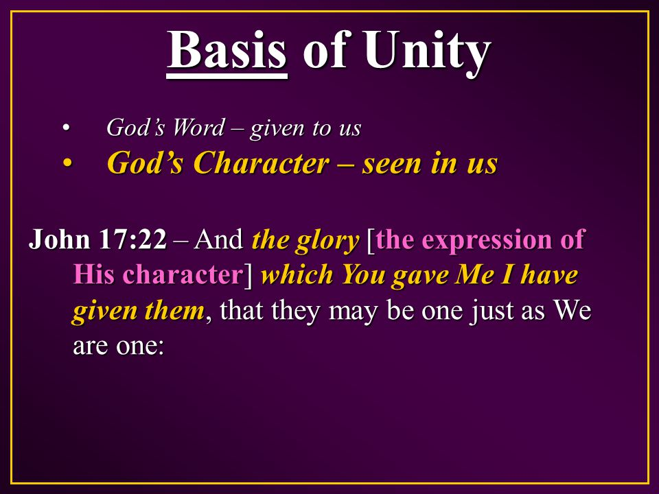 Basis of Unity God's Word – given to usGod's Word – given to us God's Character – seen in usGod's Character – seen in us John 17:22 – And the glory [the expression of His character] which You gave Me I have given them, that they may be one just as We are one: