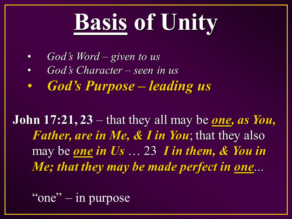 Basis of Unity God's Word – given to usGod's Word – given to us God's Character – seen in usGod's Character – seen in us God's Purpose – leading usGod's Purpose – leading us John 17:21, 23 – that they all may be one, as You, Father, are in Me, & I in You; that they also may be one in Us … 23 I in them, & You in Me; that they may be made perfect in one...
