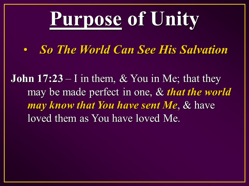 Purpose of Unity So The World Can See His SalvationSo The World Can See His Salvation John 17:23 – I in them, & You in Me; that they may be made perfect in one, & that the world may know that You have sent Me, & have loved them as You have loved Me.