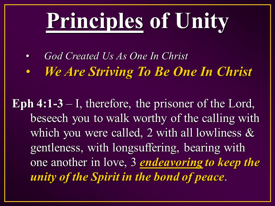 Principles of Unity God Created Us As One In ChristGod Created Us As One In Christ We Are Striving To Be One In ChristWe Are Striving To Be One In Christ John 17:23 – I in them, & You in Me; that they may be made perfect [to complete, accomplish, fulfill] in one, & that the world may know that You have sent Me, & have loved them as You have loved Me.