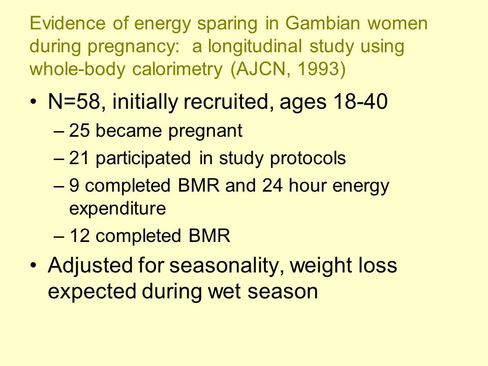 Evidence of energy sparing in Gambian women during pregnancy: a longitudinal study using whole-body calorimetry (AJCN, 1993) N=58, initially recruited, ages 18-40 –25 became pregnant –21 participated in study protocols –9 completed BMR and 24 hour energy expenditure –12 completed BMR Adjusted for seasonality, weight loss expected during wet season