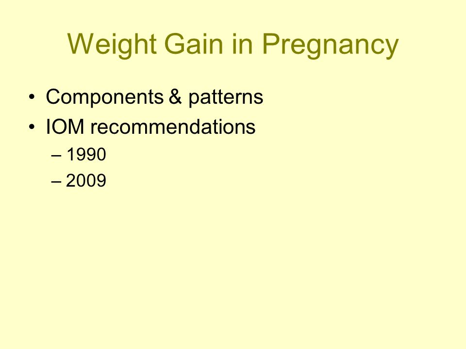 Weight Gain in Pregnancy Components & patterns IOM recommendations –1990 –2009