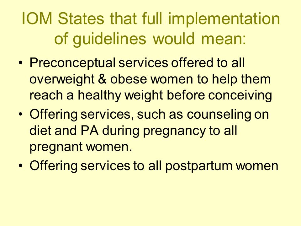 IOM States that full implementation of guidelines would mean: Preconceptual services offered to all overweight & obese women to help them reach a healthy weight before conceiving Offering services, such as counseling on diet and PA during pregnancy to all pregnant women.