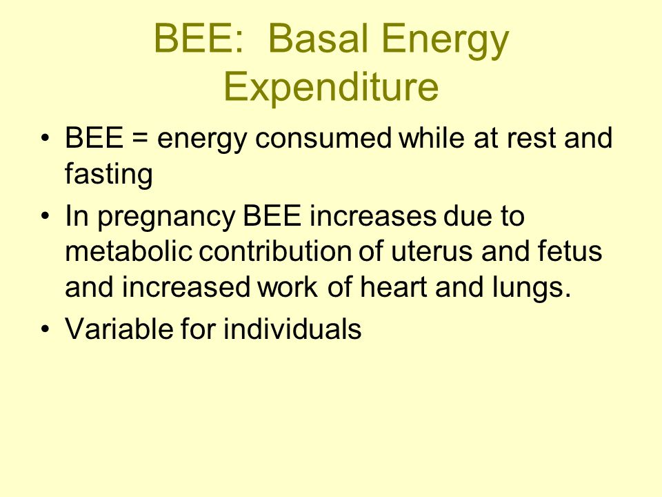 BEE: Basal Energy Expenditure BEE = energy consumed while at rest and fasting In pregnancy BEE increases due to metabolic contribution of uterus and f