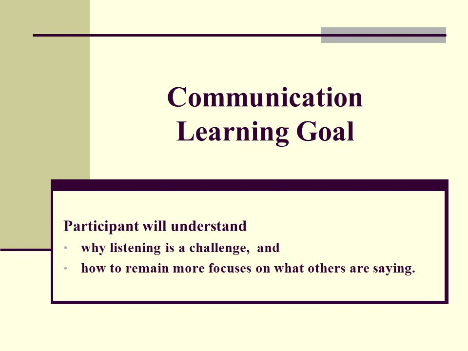 Communication Learning Goal Participant will understand why listening is a challenge, and how to remain more focuses on what others are saying.