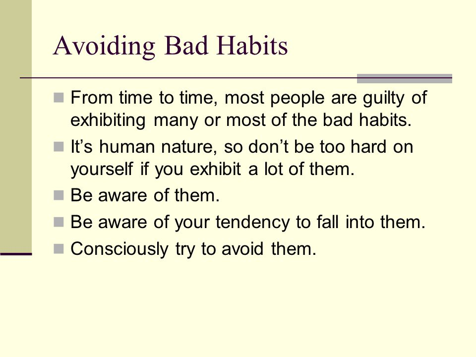 Avoiding Bad Habits From time to time, most people are guilty of exhibiting many or most of the bad habits.