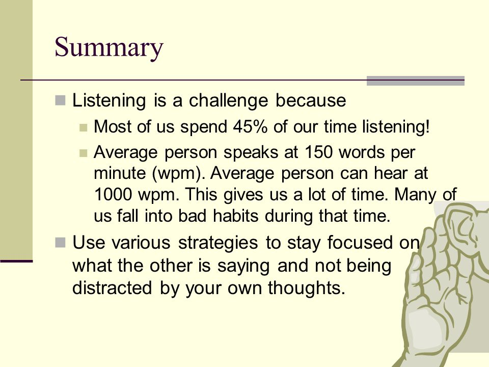 Summary Listening is a challenge because Most of us spend 45% of our time listening.