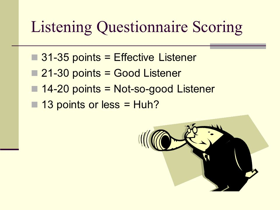 Listening Questionnaire Scoring 31-35 points = Effective Listener 21-30 points = Good Listener 14-20 points = Not-so-good Listener 13 points or less = Huh