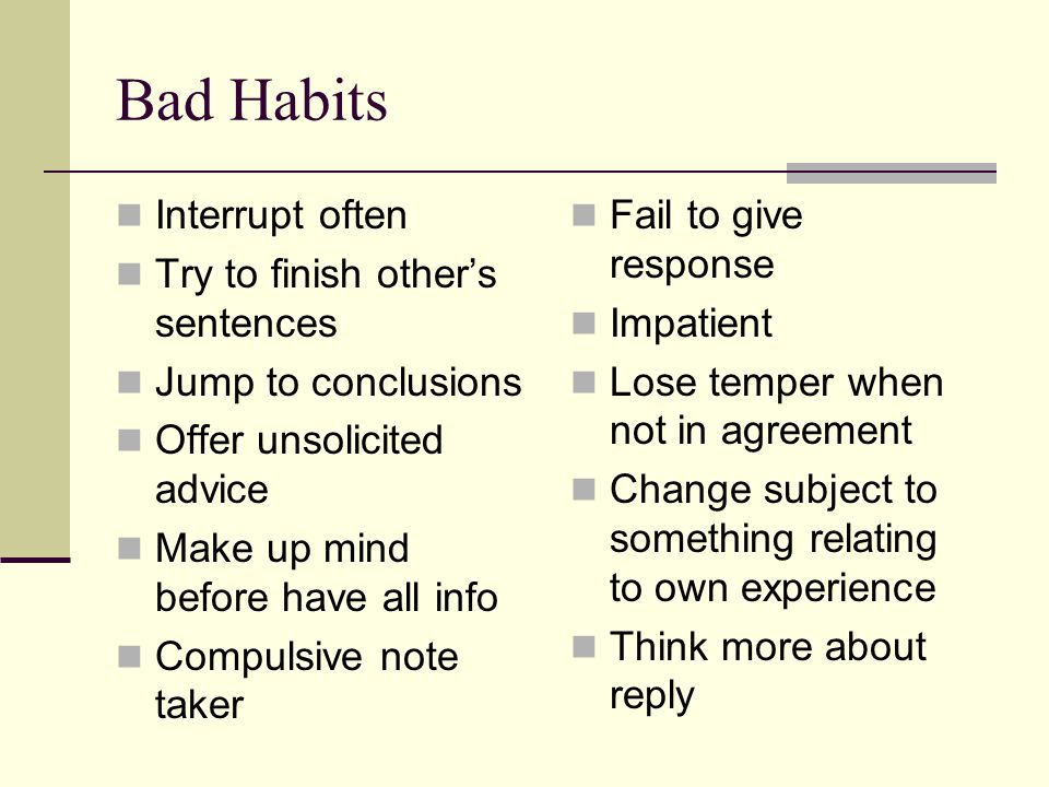 Bad Habits Interrupt often Try to finish other's sentences Jump to conclusions Offer unsolicited advice Make up mind before have all info Compulsive note taker Fail to give response Impatient Lose temper when not in agreement Change subject to something relating to own experience Think more about reply
