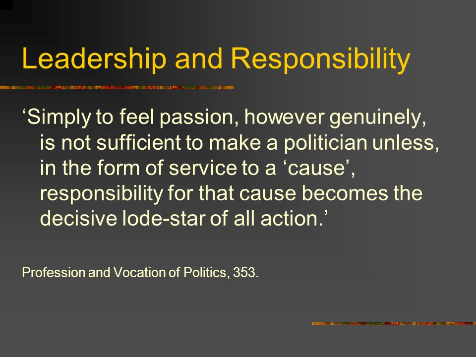Leadership and Cause 'Anyone who lives for politics, makes this his life in an inward sense … feeding his inner balance and self-esteem from the sense that he is giving is life meaning purpose by devoting it to a cause.' 'Passion in the sense of concern for the thing itself, the passionate commitment to a 'cause'' Profession and Vocation of Politics, 318 and 353.