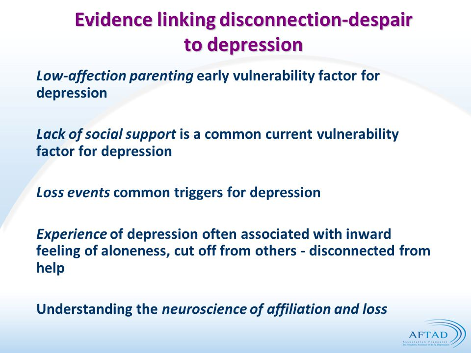 Evidence linking disconnection-despair to depression Low-affection parenting early vulnerability factor for depression Lack of social support is a common current vulnerability factor for depression Loss events common triggers for depression Experience of depression often associated with inward feeling of aloneness, cut off from others - disconnected from help Understanding the neuroscience of affiliation and loss