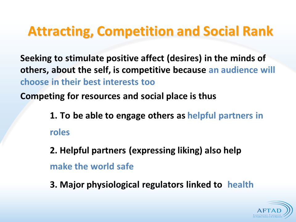 Attracting, Competition and Social Rank Seeking to stimulate positive affect (desires) in the minds of others, about the self, is competitive because an audience will choose in their best interests too Competing for resources and social place is thus 1.