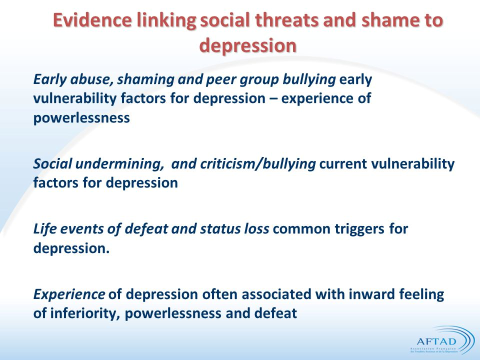 Evidence linking social threats and shame to depression Early abuse, shaming and peer group bullying early vulnerability factors for depression – expe