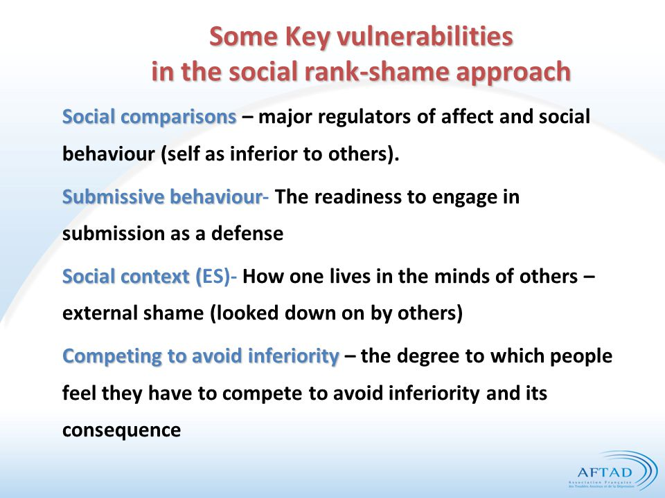 Some Key vulnerabilities in the social rank-shame approach Social comparisons Social comparisons – major regulators of affect and social behaviour (self as inferior to others).