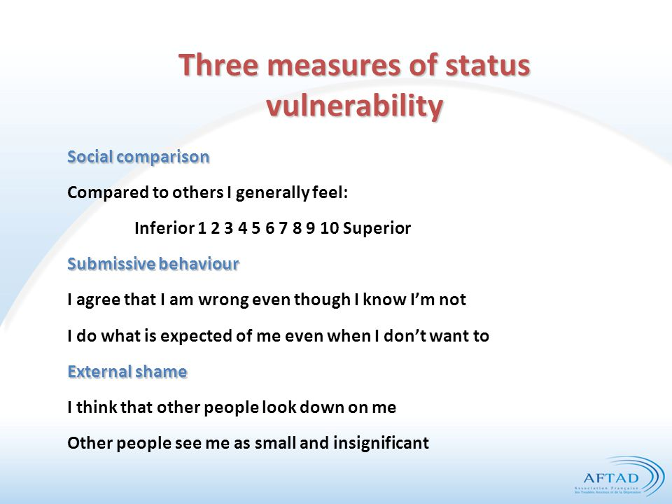 Three measures of status vulnerability Social comparison Compared to others I generally feel: Inferior 1 2 3 4 5 6 7 8 9 10 Superior Submissive behaviour I agree that I am wrong even though I know I'm not I do what is expected of me even when I don't want to External shame I think that other people look down on me Other people see me as small and insignificant