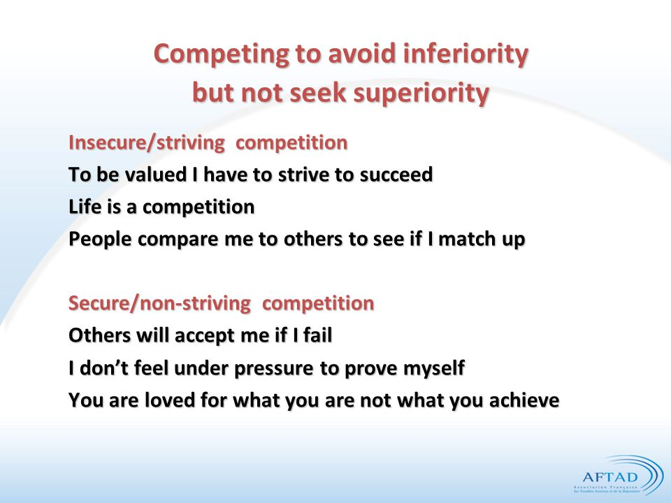 Competing to avoid inferiority but not seek superiority Insecure/striving competition To be valued I have to strive to succeed Life is a competition People compare me to others to see if I match up Secure/non-striving competition Others will accept me if I fail I don't feel under pressure to prove myself You are loved for what you are not what you achieve