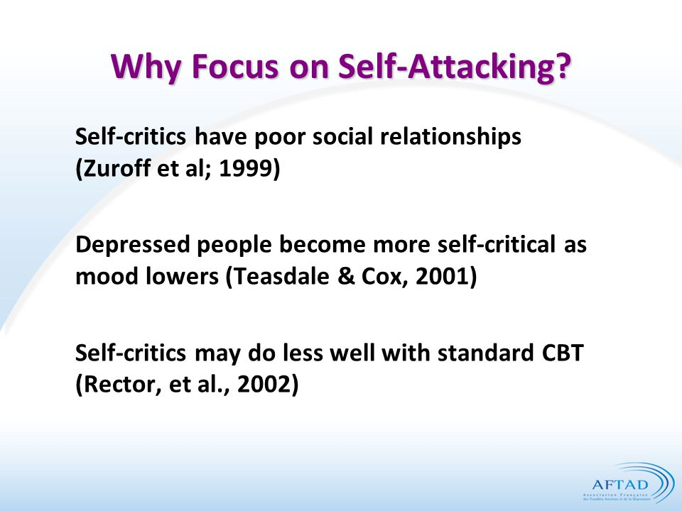 Why Focus on Self-Attacking? Self-critics have poor social relationships (Zuroff et al; 1999) Depressed people become more self-critical as mood lower