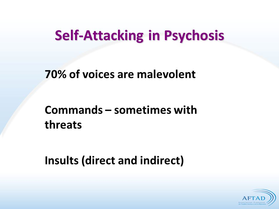 Self-Attacking in Psychosis 70% of voices are malevolent Commands – sometimes with threats Insults (direct and indirect)