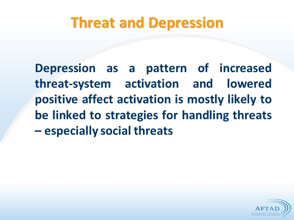 Threat and Depression Depression as a pattern of increased threat-system activation and lowered positive affect activation is mostly likely to be link