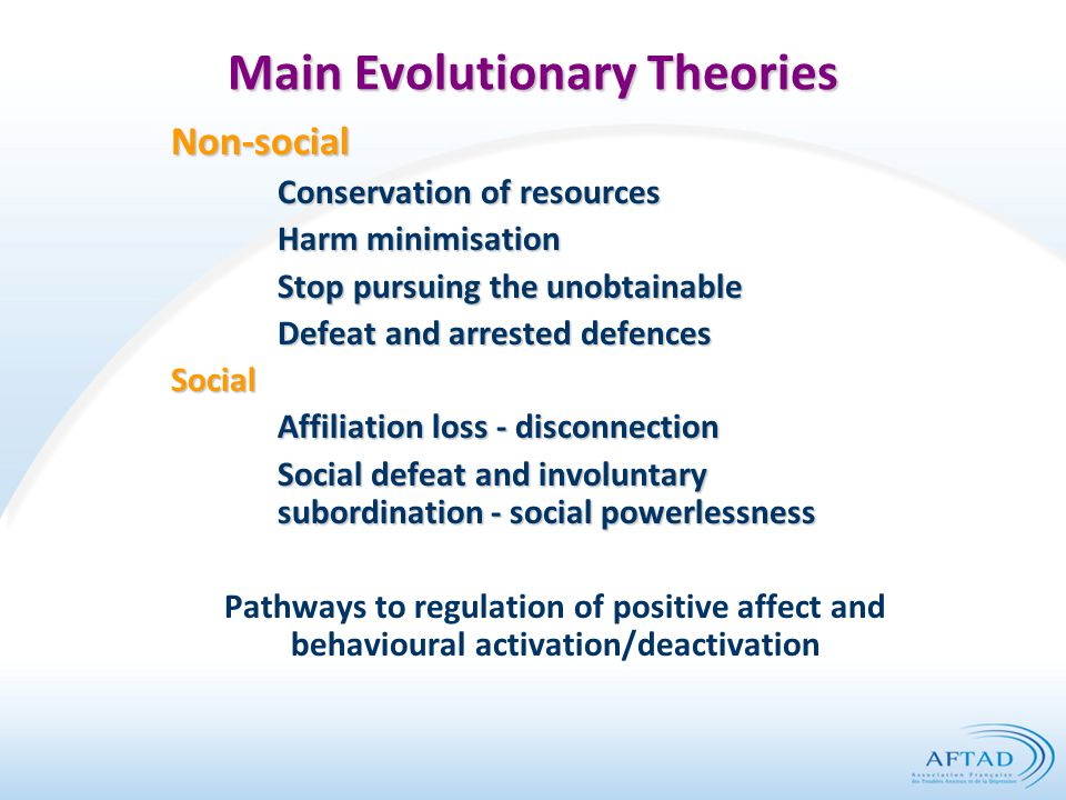 Main Evolutionary Theories Non-social Conservation of resources Harm minimisation Stop pursuing the unobtainable Defeat and arrested defences Social Affiliation loss - disconnection Social defeat and involuntary subordination- social powerlessness Pathways to regulation of positive affect and behavioural activation/deactivation